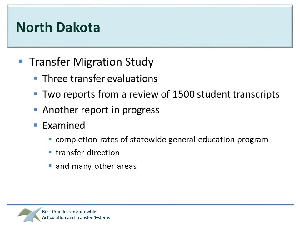 Best Practices in Statewide Articulation and Transfer Systems Best Practices in Statewide Articulation and Transfer Systems North Dakota  Transfer Migration Study  Three transfer evaluations  Two reports from a review of 1500 student transcripts  Another report in progress  Examined  completion rates of statewide general education program  transfer direction  and many other areas