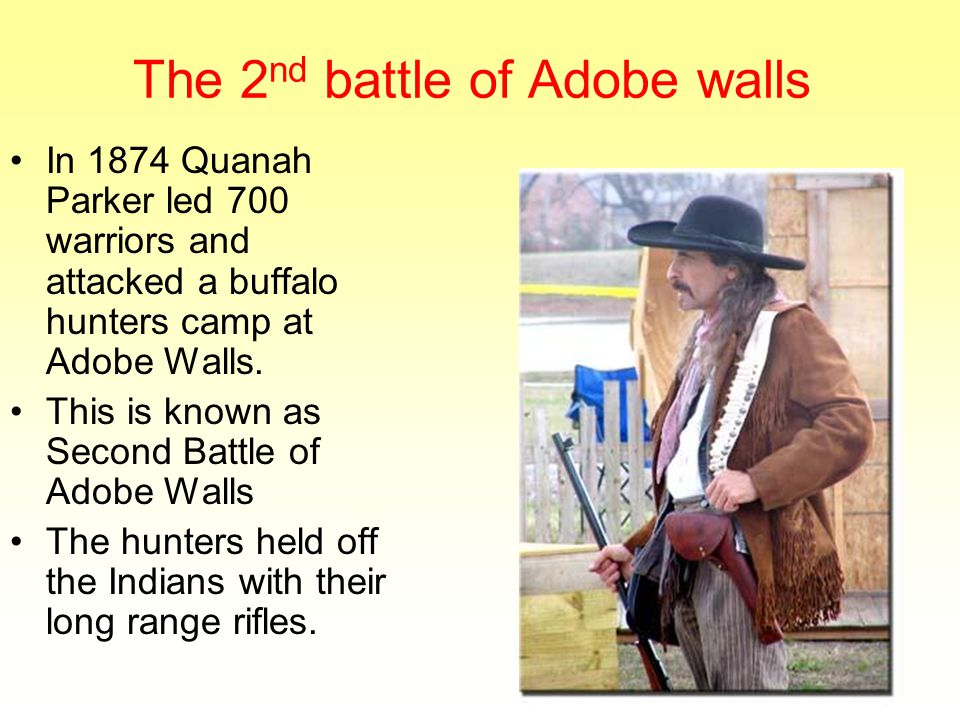 The 2 nd battle of Adobe walls In 1874 Quanah Parker led 700 warriors and attacked a buffalo hunters camp at Adobe Walls.