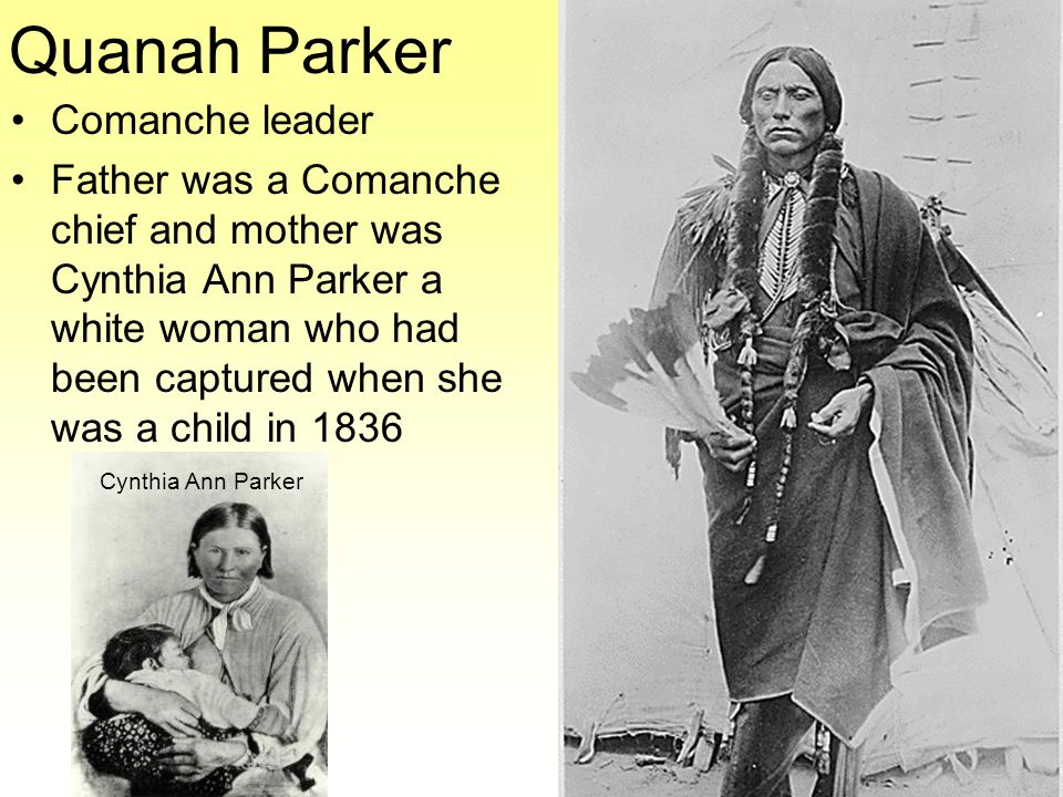 Quanah Parker Comanche leader Father was a Comanche chief and mother was Cynthia Ann Parker a white woman who had been captured when she was a child in 1836 Cynthia Ann Parker