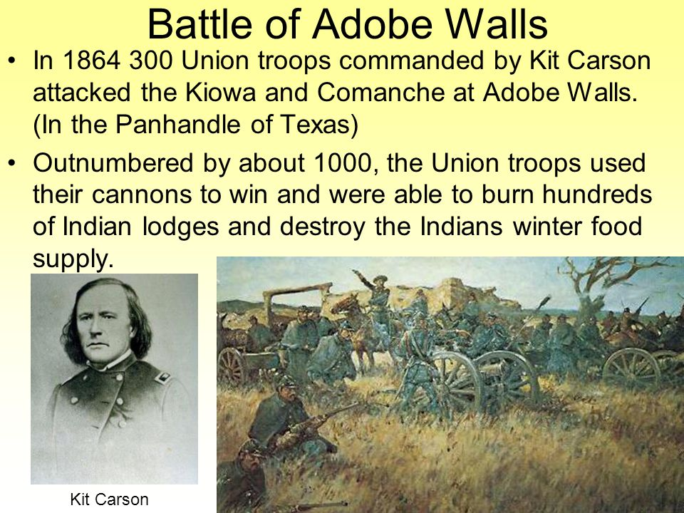 Battle of Adobe Walls In 1864 300 Union troops commanded by Kit Carson attacked the Kiowa and Comanche at Adobe Walls.