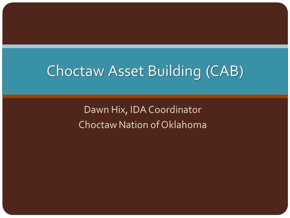 Choctaw Asset Building (CAB) Dawn Hix, IDA Coordinator Choctaw Nation of Oklahoma