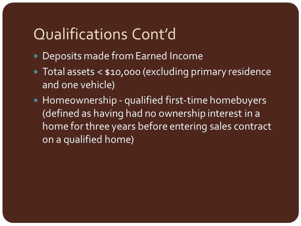 Qualifications Cont'd Deposits made from Earned Income Total assets < $10,000 (excluding primary residence and one vehicle) Homeownership - qualified first-time homebuyers (defined as having had no ownership interest in a home for three years before entering sales contract on a qualified home)