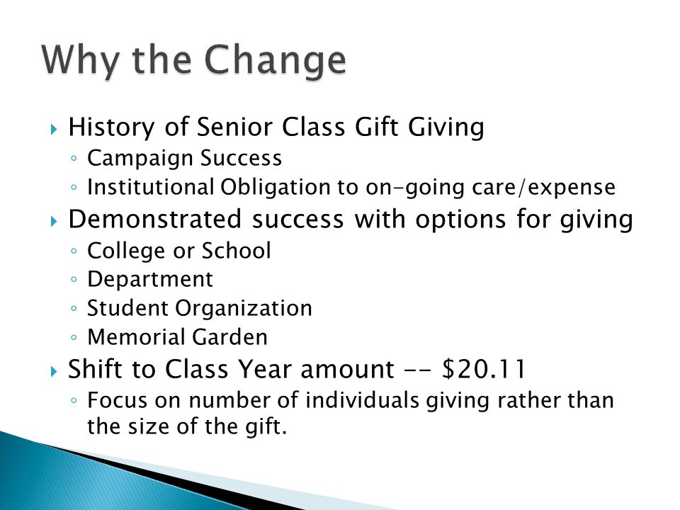 History of Senior Class Gift Giving ◦ Campaign Success ◦ Institutional Obligation to on-going care/expense  Demonstrated success with options for giving ◦ College or School ◦ Department ◦ Student Organization ◦ Memorial Garden  Shift to Class Year amount -- $20.11 ◦ Focus on number of individuals giving rather than the size of the gift.