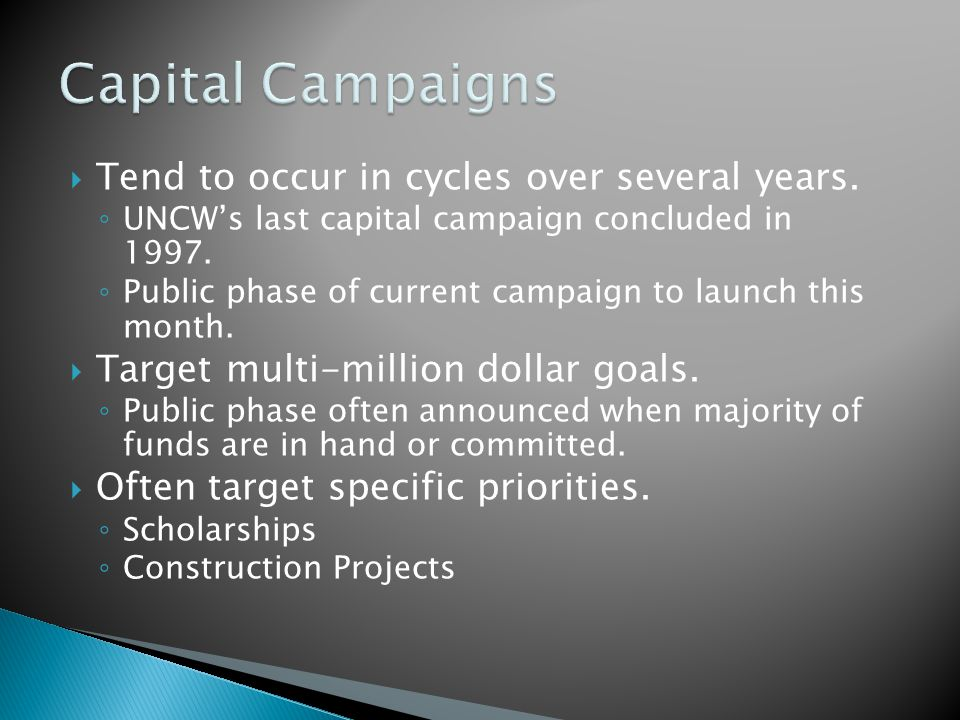  Tend to occur in cycles over several years. ◦ UNCW's last capital campaign concluded in 1997.