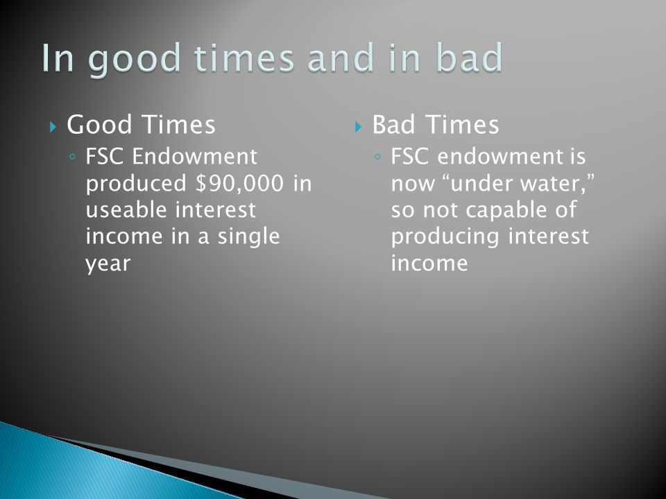  Good Times ◦ FSC Endowment produced $90,000 in useable interest income in a single year  Bad Times ◦ FSC endowment is now under water, so not capable of producing interest income