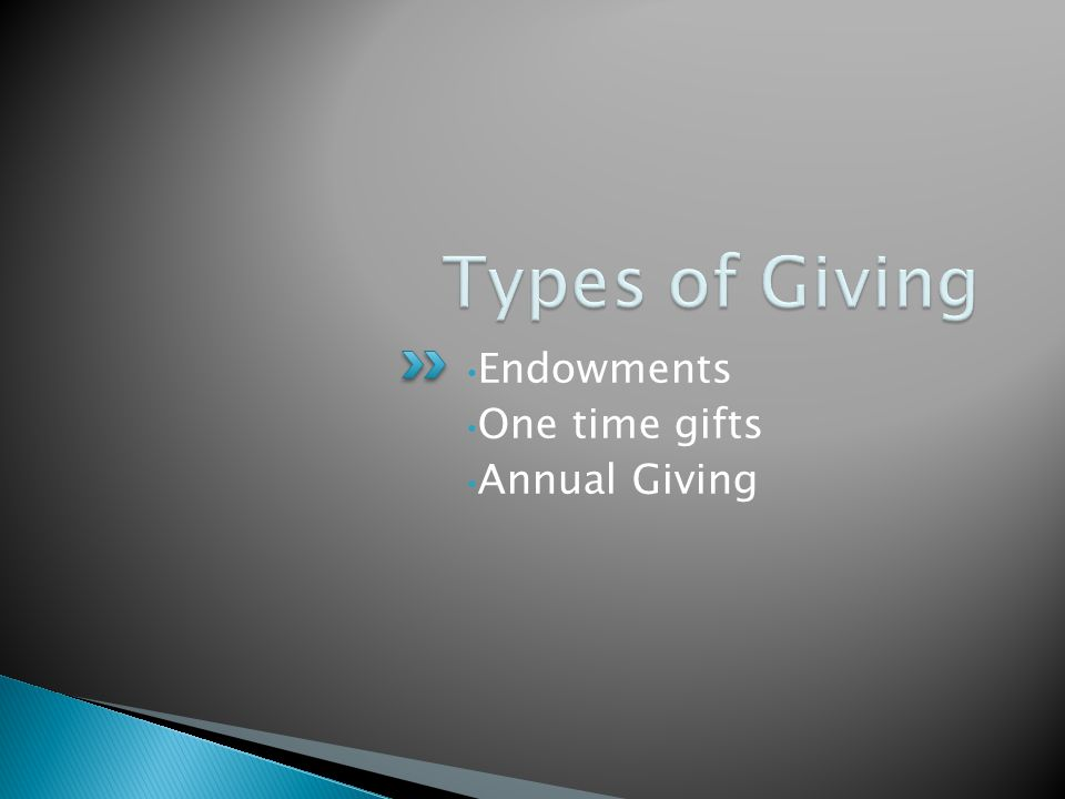 Endowments One time gifts Annual Giving