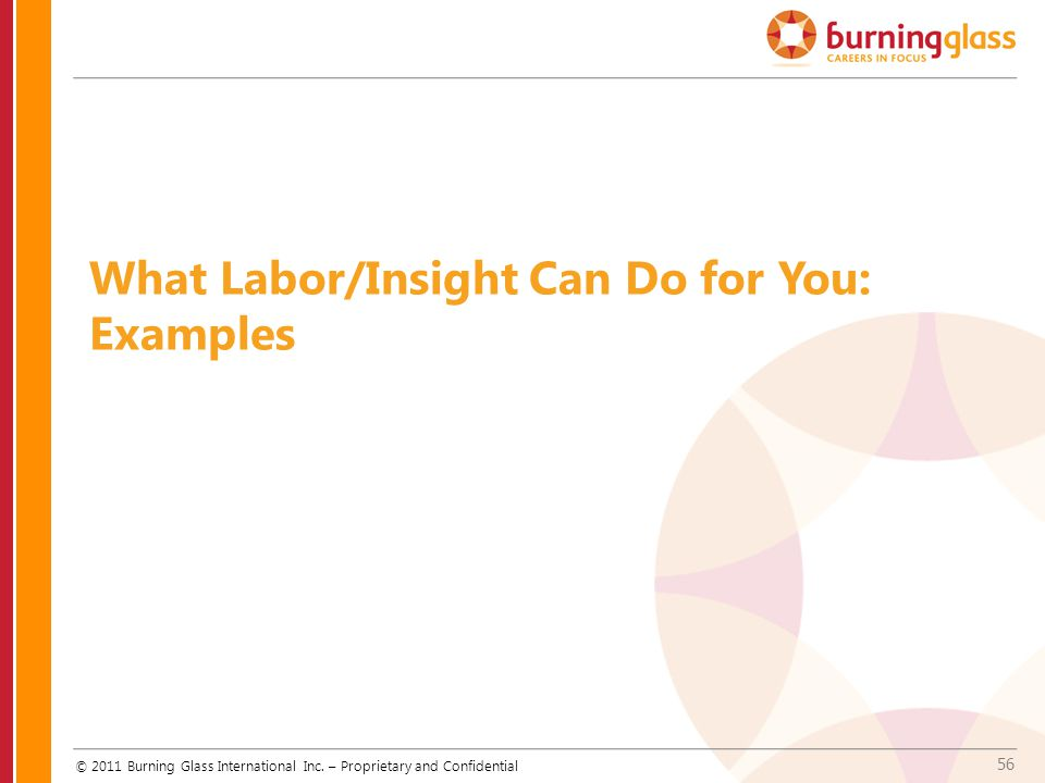 56 What Labor/Insight Can Do for You: Examples © 2011 Burning Glass International Inc. – Proprietary and Confidential