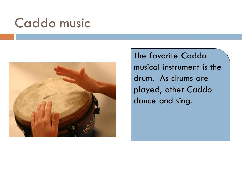 Caddo music The favorite Caddo musical instrument is the drum. As drums are played, other Caddo dance and sing.
