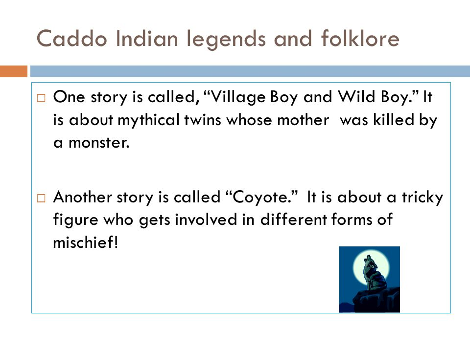"""Caddo Indian legends and folklore  One story is called, """"Village Boy and Wild Boy."""" It is about mythical twins whose mother was killed by a monster."""