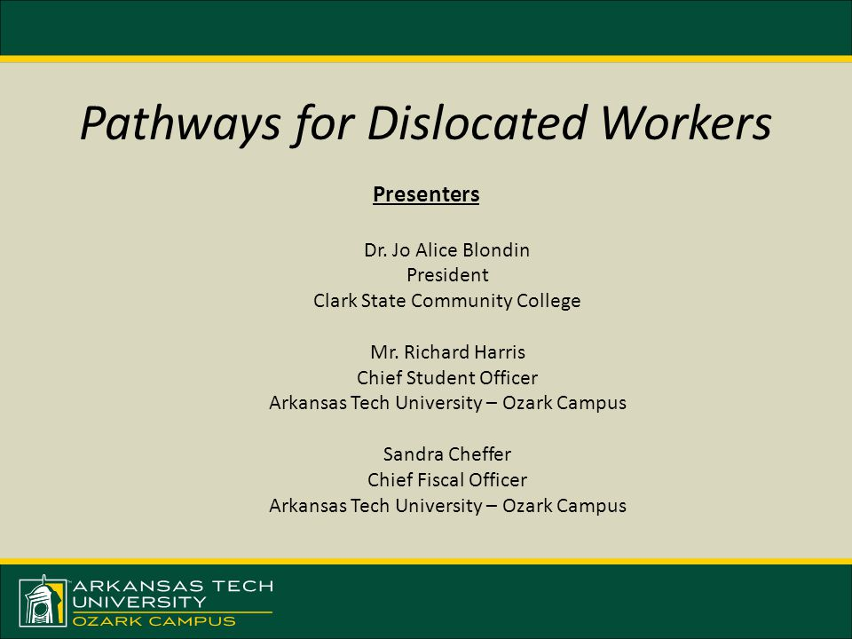 Pathways for Dislocated Workers Presenters Dr. Jo Alice Blondin President Clark State Community College Mr. Richard Harris Chief Student Officer Arkan