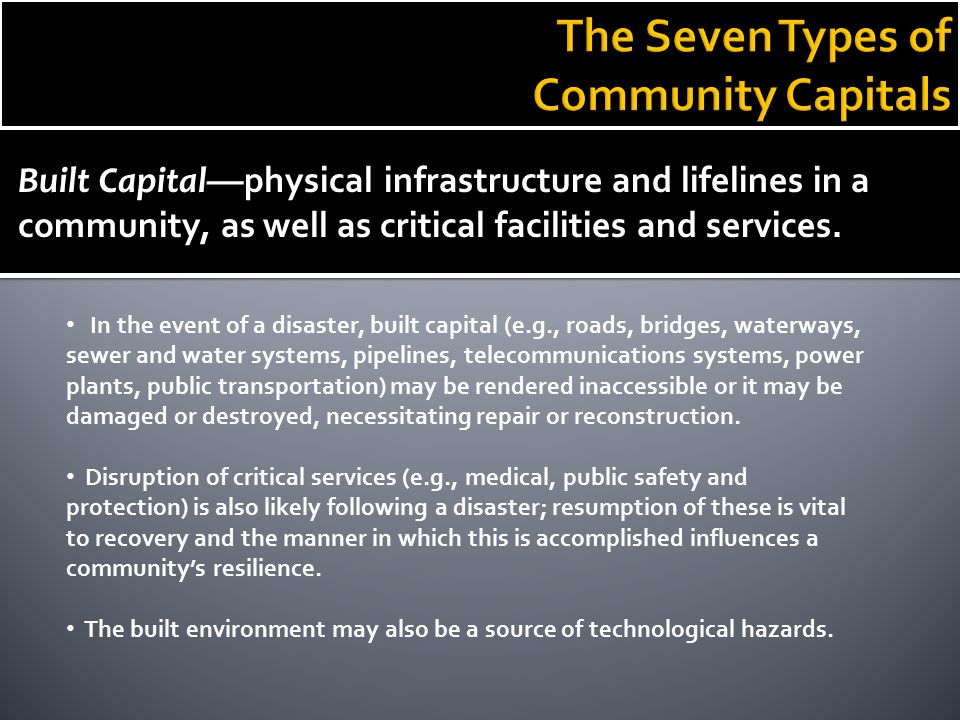 Built Capital— physical infrastructure and lifelines in a community, as well as critical facilities and services. In the event of a disaster, built ca