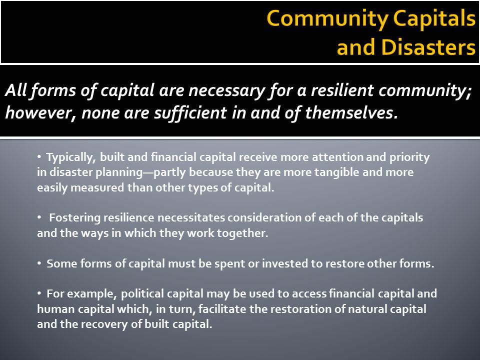 All forms of capital are necessary for a resilient community; however, none are sufficient in and of themselves. Typically, built and financial capita
