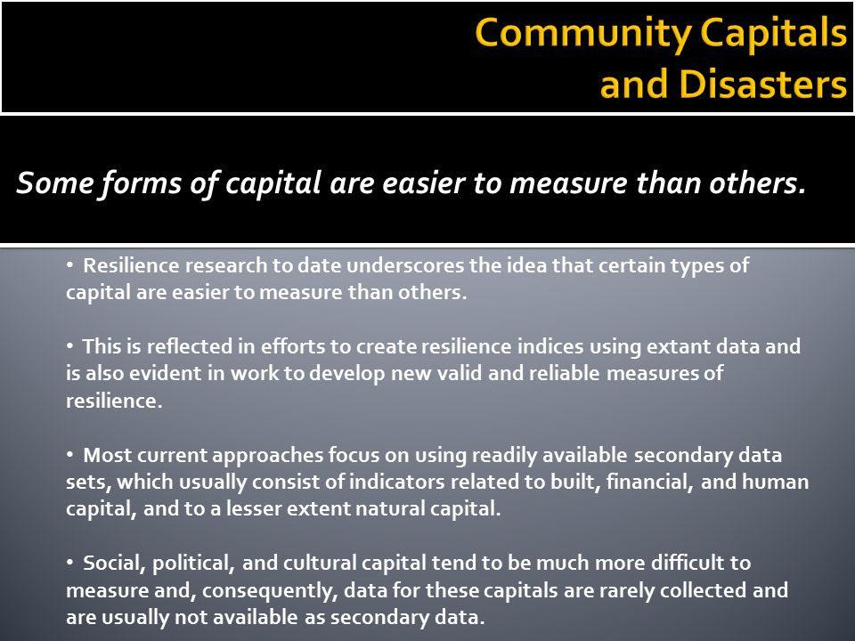 Some forms of capital are easier to measure than others. Resilience research to date underscores the idea that certain types of capital are easier to