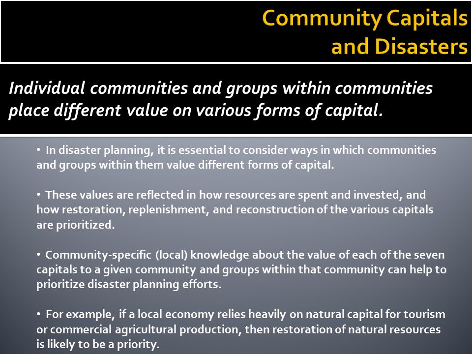 Individual communities and groups within communities place different value on various forms of capital. In disaster planning, it is essential to consi