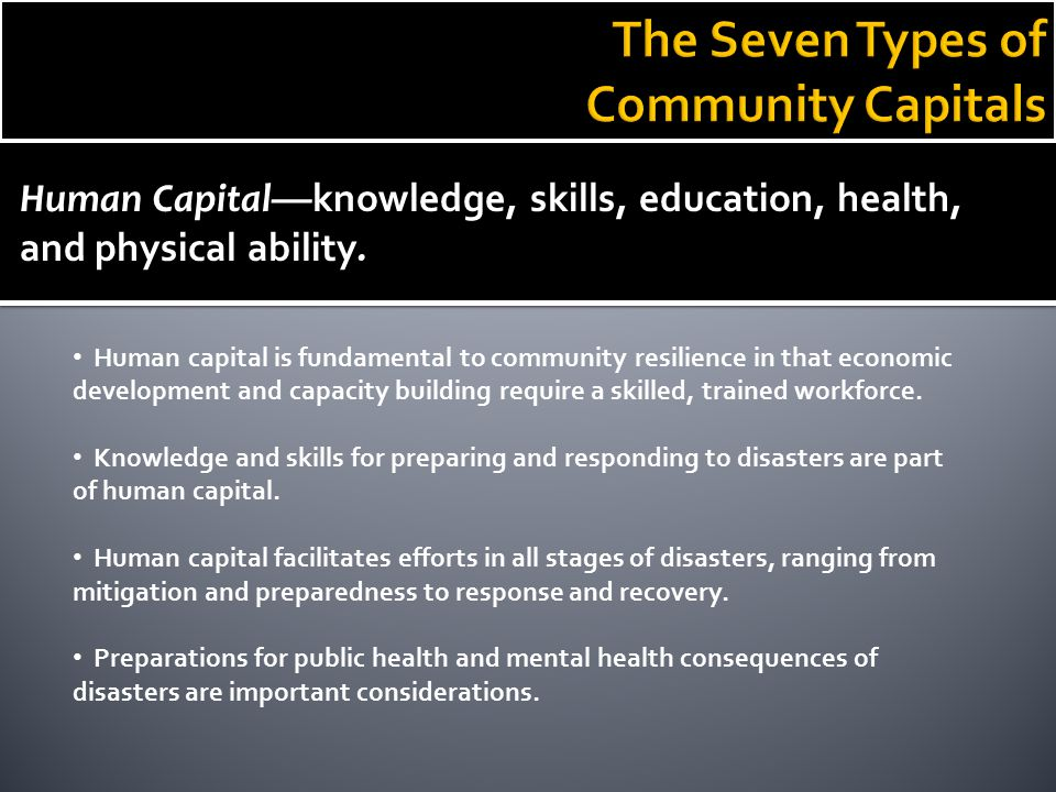 Human Capital— knowledge, skills, education, health, and physical ability. Human capital is fundamental to community resilience in that economic devel