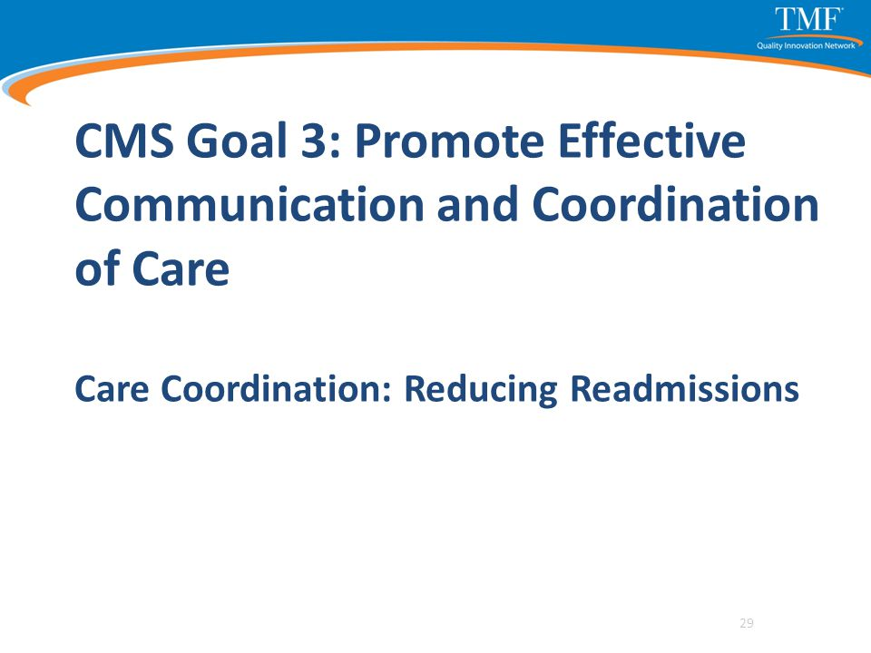CMS Goal 3: Promote Effective Communication and Coordination of Care Care Coordination: Reducing Readmissions 29