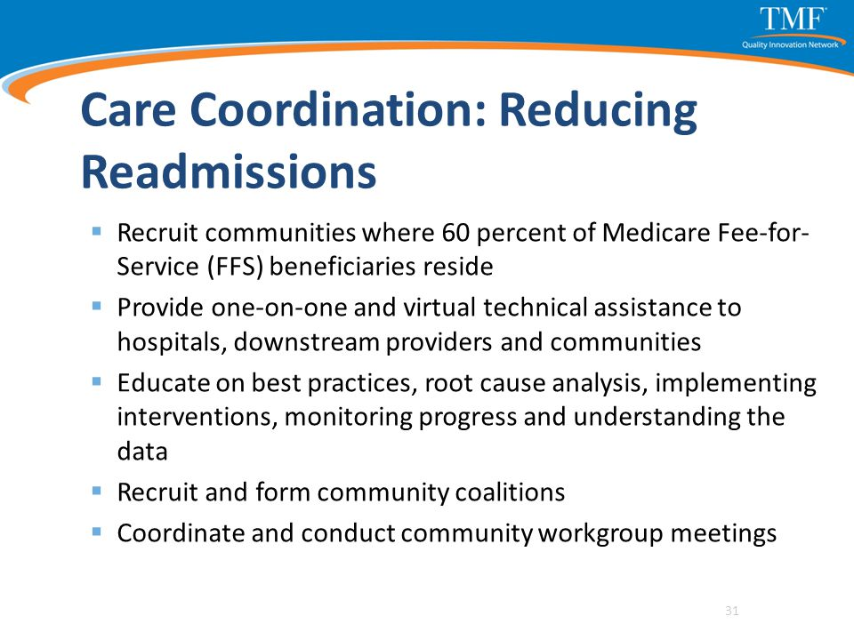 Care Coordination: Reducing Readmissions  Recruit communities where 60 percent of Medicare Fee-for- Service (FFS) beneficiaries reside  Provide one-