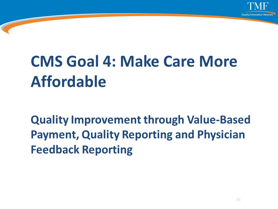 CMS Goal 4: Make Care More Affordable Quality Improvement through Value-Based Payment, Quality Reporting and Physician Feedback Reporting 35
