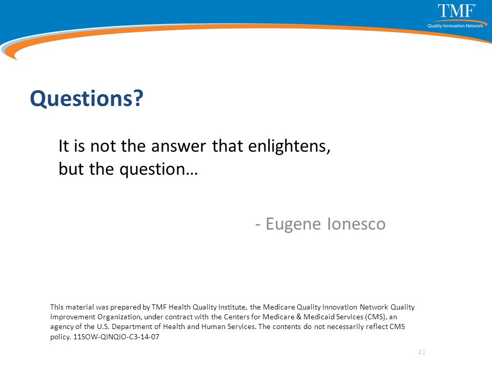 Questions? It is not the answer that enlightens, but the question… - Eugene Ionesco 41 This material was prepared by TMF Health Quality Institute, the