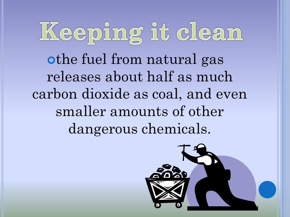 the fuel from natural gas releases about half as much carbon dioxide as coal, and even smaller amounts of other dangerous chemicals.