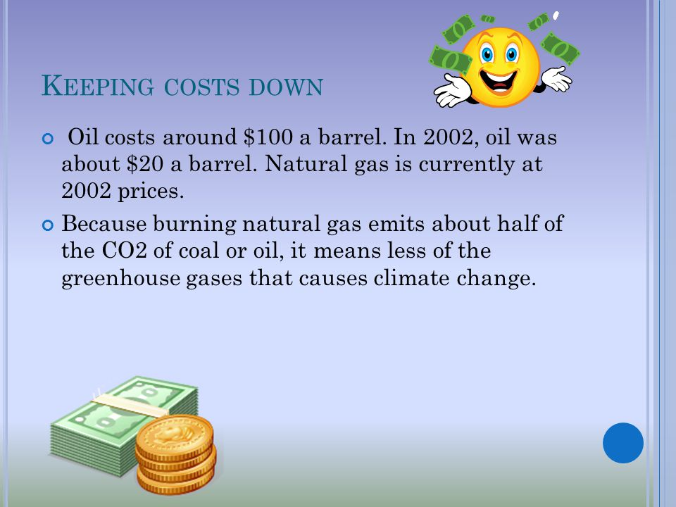 K EEPING COSTS DOWN Oil costs around $100 a barrel.