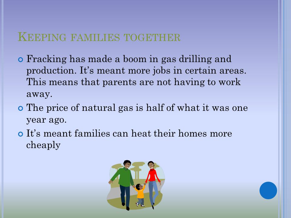 K EEPING FAMILIES TOGETHER Fracking has made a boom in gas drilling and production.