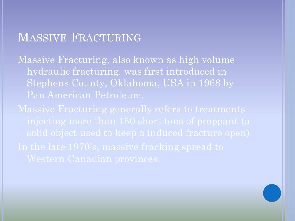 M ASSIVE F RACTURING Massive Fracturing, also known as high volume hydraulic fracturing, was first introduced in Stephens County, Oklahoma, USA in 1968 by Pan American Petroleum.