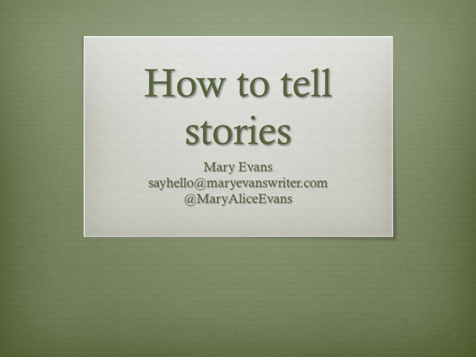 How to tell stories Mary Evans sayhello@maryevanswriter.com@MaryAliceEvans