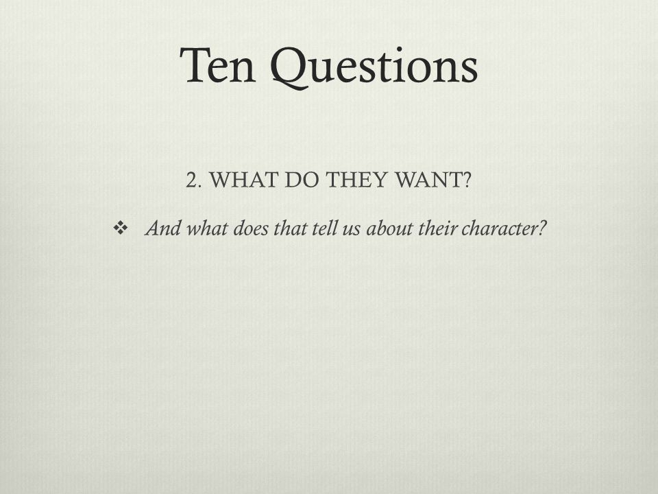 Ten Questions 2. WHAT DO THEY WANT?  And what does that tell us about their character?