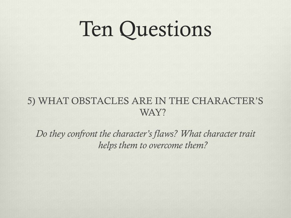 Ten Questions 5) WHAT OBSTACLES ARE IN THE CHARACTER'S WAY? Do they confront the character's flaws? What character trait helps them to overcome them?