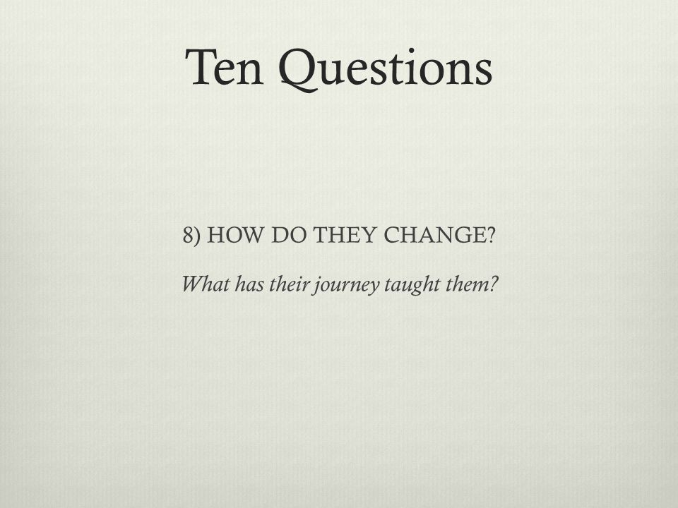 Ten Questions 8) HOW DO THEY CHANGE? What has their journey taught them?