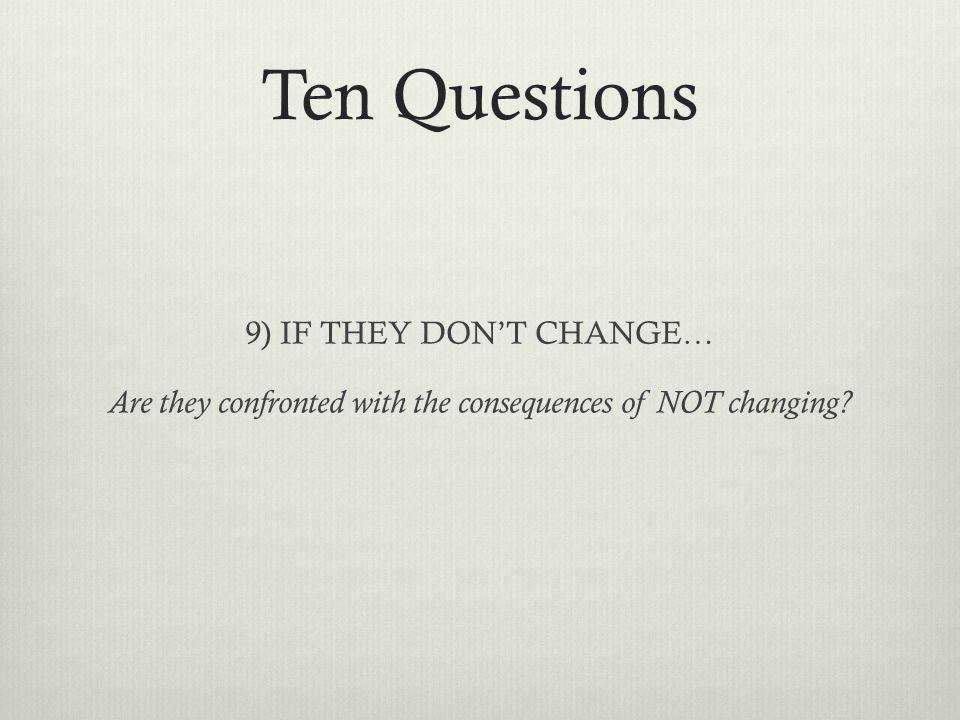 Ten Questions 9) IF THEY DON'T CHANGE… Are they confronted with the consequences of NOT changing?