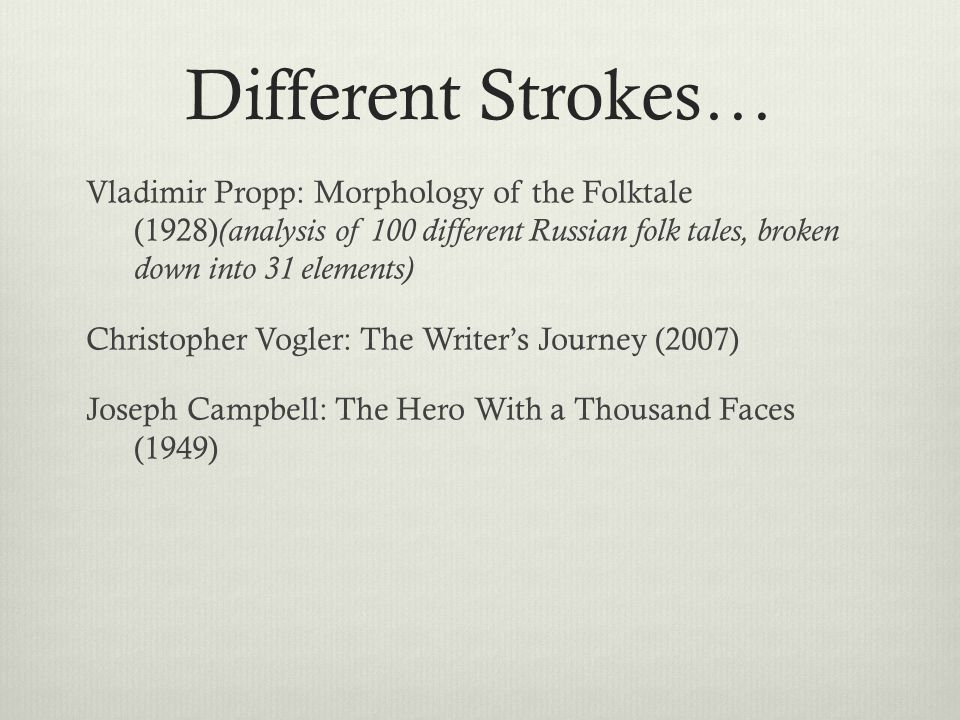 Different Strokes… Vladimir Propp: Morphology of the Folktale (1928) (analysis of 100 different Russian folk tales, broken down into 31 elements) Chri