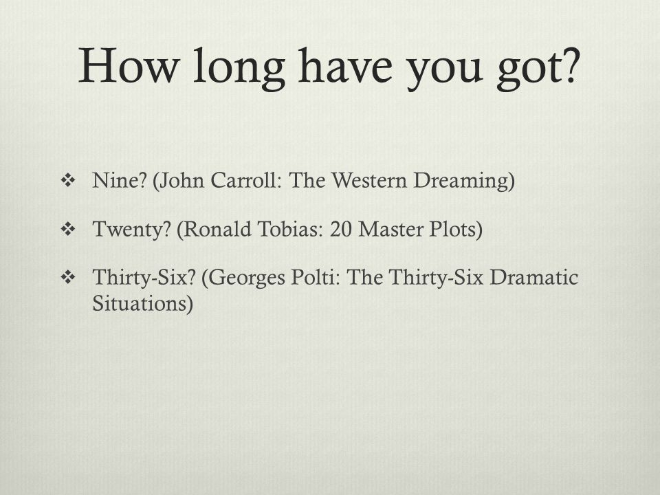 How long have you got?  Nine? (John Carroll: The Western Dreaming)  Twenty? (Ronald Tobias: 20 Master Plots)  Thirty-Six? (Georges Polti: The Thirt