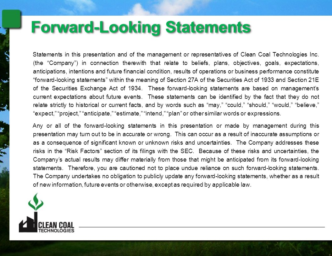 "Statements in this presentation and of the management or representatives of Clean Coal Technologies Inc. (the ""Company"") in connection therewith that"