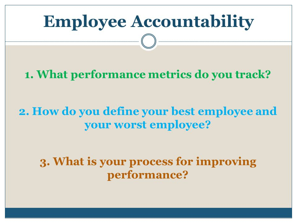 Employee Accountability 1. What performance metrics do you track? 2. How do you define your best employee and your worst employee? 3. What is your pro