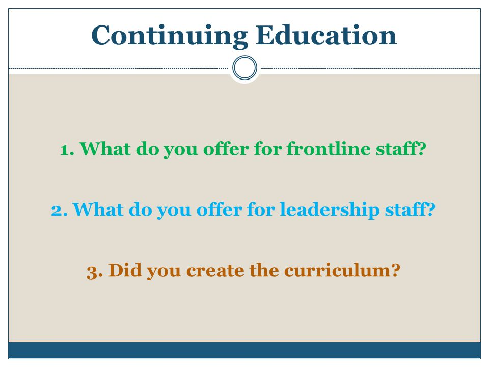 Continuing Education 1. What do you offer for frontline staff? 2. What do you offer for leadership staff? 3. Did you create the curriculum?