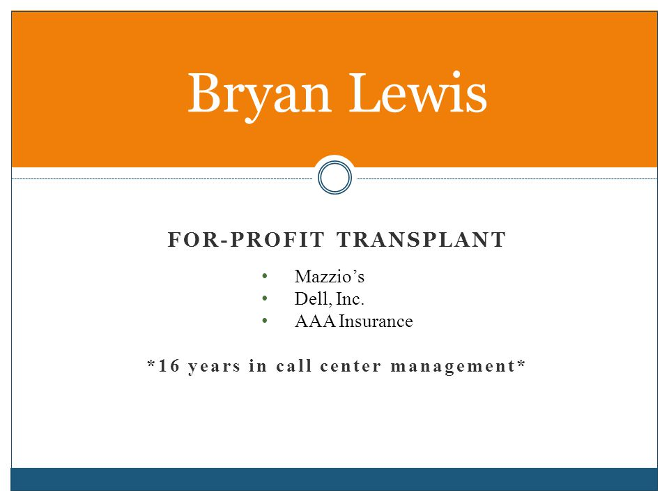 FOR-PROFIT TRANSPLANT Mazzio's Dell, Inc. AAA Insurance *16 years in call center management* Bryan Lewis