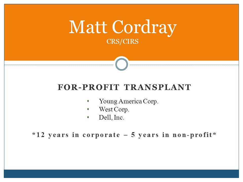 FOR-PROFIT TRANSPLANT Young America Corp. West Corp. Dell, Inc. *12 years in corporate – 5 years in non-profit* Matt Cordray CRS/CIRS