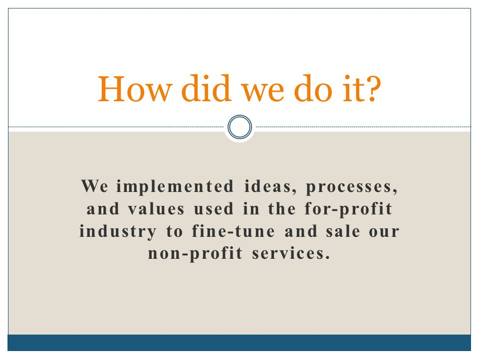 We implemented ideas, processes, and values used in the for-profit industry to fine-tune and sale our non-profit services. How did we do it?