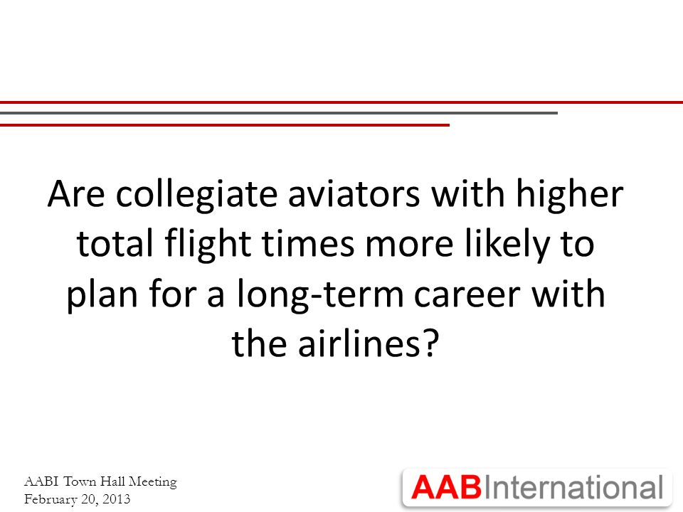 AABI Town Hall Meeting February 20, 2013 Are collegiate aviators with higher total flight times more likely to plan for a long-term career with the airlines