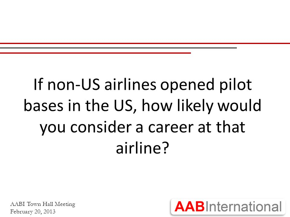 AABI Town Hall Meeting February 20, 2013 If non-US airlines opened pilot bases in the US, how likely would you consider a career at that airline