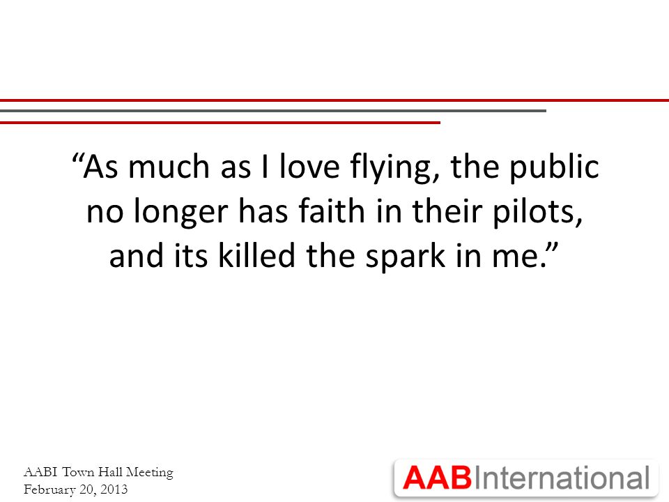 """AABI Town Hall Meeting February 20, 2013 """"As much as I love flying, the public no longer has faith in their pilots, and its killed the spark in me."""""""