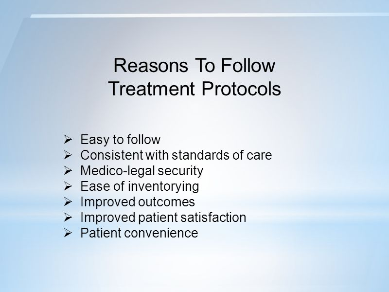 Reasons To Follow Treatment Protocols  Easy to follow  Consistent with standards of care  Medico-legal security  Ease of inventorying  Improved outcomes  Improved patient satisfaction  Patient convenience