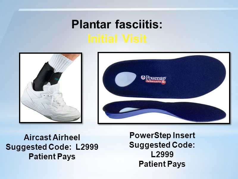Plantar fasciitis: Initial Visit Aircast Airheel Suggested Code: L2999 Patient Pays PowerStep Insert Suggested Code: L2999 Patient Pays
