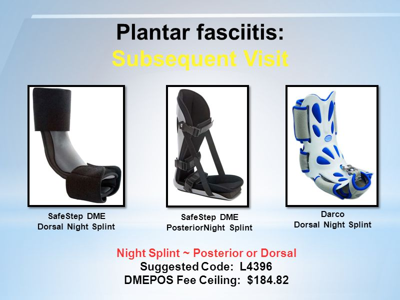 Plantar fasciitis: Subsequent Visit Night Splint ~ Posterior or Dorsal Suggested Code: L4396 DMEPOS Fee Ceiling: $184.82 SafeStep DME Dorsal Night Splint Darco Dorsal Night Splint SafeStep DME PosteriorNight Splint