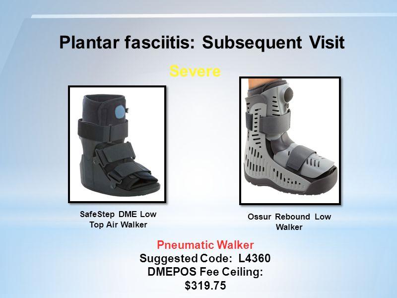 Plantar fasciitis: Subsequent Visit Pneumatic Walker Suggested Code: L4360 DMEPOS Fee Ceiling: $319.75 Severe Ossur Rebound Low Walker SafeStep DME Low Top Air Walker