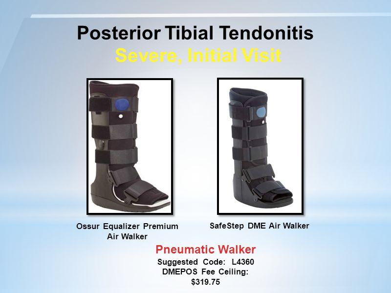 Posterior Tibial Tendonitis Severe, Initial Visit Pneumatic Walker Suggested Code: L4360 DMEPOS Fee Ceiling: $319.75 SafeStep DME Air Walker Ossur Equalizer Premium Air Walker