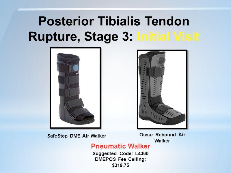 Posterior Tibialis Tendon Rupture, Stage 3: Initial Visit Pneumatic Walker Suggested Code: L4360 DMEPOS Fee Ceiling: $319.75 Ossur Rebound Air Walker SafeStep DME Air Walker