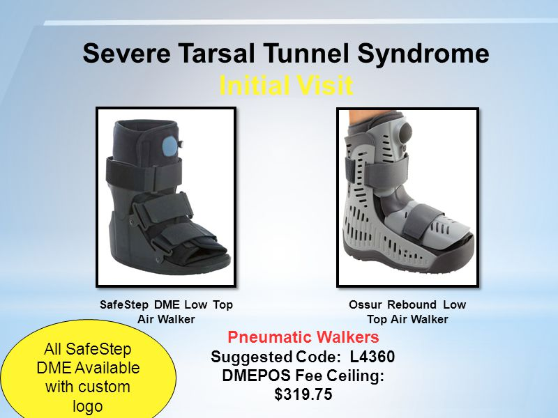 Severe Tarsal Tunnel Syndrome Initial Visit Pneumatic Walkers Suggested Code: L4360 DMEPOS Fee Ceiling: $319.75 Ossur Rebound Low Top Air Walker SafeStep DME Low Top Air Walker All SafeStep DME Available with custom logo
